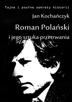 Roman Polański i jego sztuka przetrwania - Kochańczyk Jan