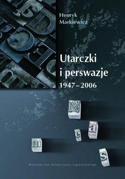 Utarczki i perswazje. 1947-2006 - Markiewicz Henryk