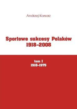 Sportowe sukcesy Polaków 1918-2008 Tom I 1918-1975 - Korsarz Andrzej