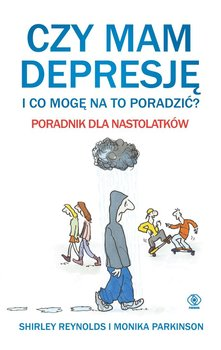 Czy mam depresję i co mogę na to poradzić? Poradnik dla nastolatków - Parkinson Monika, Reynolds Shirley