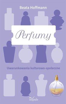 Perfumy. Uwarunkowania kulturowo-społeczne - Hoffmann Beata