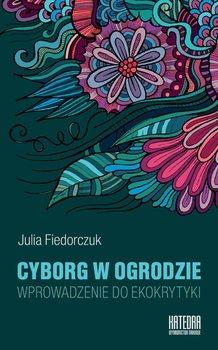 Cyborg w ogrodzie. Wprowadzenie do ekokrytyki - Fiedorczuk Julia
