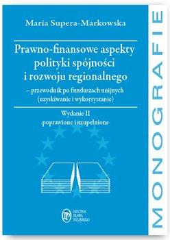 Prawno-finansowe aspekty polityki spójności i rozwoju regionalnego - przewodnik po funduszach unijnych (uzyskiwanie i wykorzystanie) - Supera-Markowska Maria