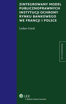Zintegrowany model publiczno-prawnych instytucji ochrony rynku bankowego we Francji i Polsce - Góral Lesław