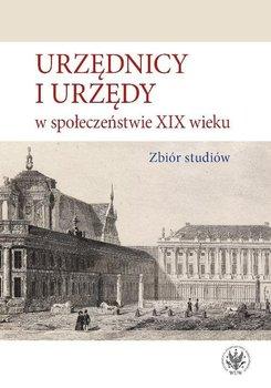 Urzędnicy i urzędy w społeczeństwie XIX wieku - Kulecka Alicja