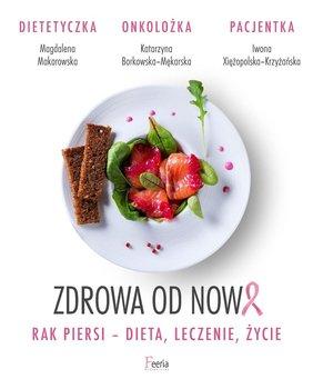 Zdrowa od nowa. Rak piersi - dieta, leczenie, życie - Makarowska Magdalena, Borkowska-Mękarska Katarzyna, Xiężopolska-Krzyżańska Iwona