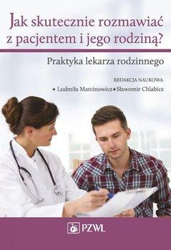 Jak skutecznie rozmawiać z pacjentem i jego rodziną? Praktyka lekarza rodzinnego - Marcinowicz Ludmiła, Chlabicz Sławomir
