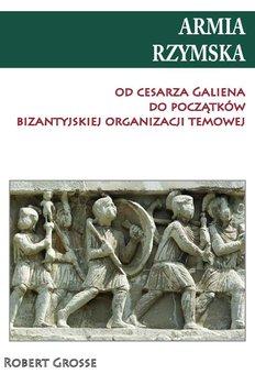 Armia rzymska od Cesarza Galiena do początków bizantyjskiej organizacji temowej - Grosse Robert