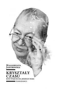 Kryształy czasu. Kino Wojciecha Jerzego Hasa - Jakubowska Małgorzata
