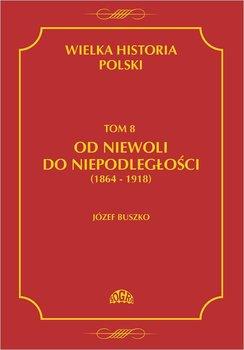 Od niewoli do niepodległości 1864-1918. Wielka historia Polski. Tom 8 - Buszko Józef