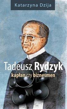 Tadeusz Rydzyk. Kapłan czy biznesmen - Dzija Katarzyna