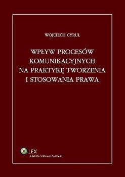 Wpływ procesów komunikacyjnych na praktykę tworzenia i stosowania prawa - Cyrul Wojciech
