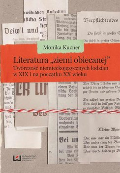 """Literatura """"ziemi obiecanej"""". Twórczość niemieckojęzycznych łodzian w XIX i na początku XX wieku - Kucner Monika"""