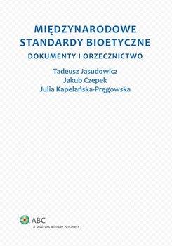 Międzynarodowe standardy bioetyczne. Dokumenty i orzecznictwo - Kapelańska-Pręgowska Julia, Jasudowicz Tadeusz, Czepek Jakub