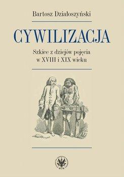Cywilizacja. Szkice z dziejów pojęcia w XVIII i XIX wieku - Działoszyński Bartosz