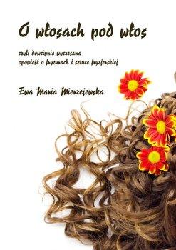 O włosach pod włos, czyli dowcipnie wyczesana opowieść o fryzurach i sztuce fryzjerskiej - Mierzejewska Ewa Maria