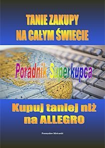 Tanie Zakupy na Całym Świecie. Poradnik Superkupca - Mielcarski Przemysław
