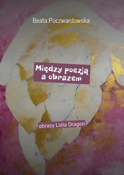 Między poezją a obrazem. Obrazy Lidia Dragon - Poczwardowska Beata