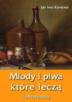 Miody i piwa, które leczą. 124 receptury - Korejwo Jan Iwo