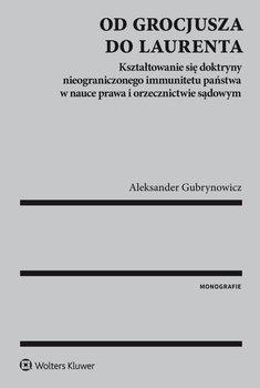 Od Grocjusza do Laurenta. Kształtowanie się doktryny nieograniczonego immunitetu państwa w nauce prawa i orzecznictwie sądowym - Gubrynowicz Aleksander