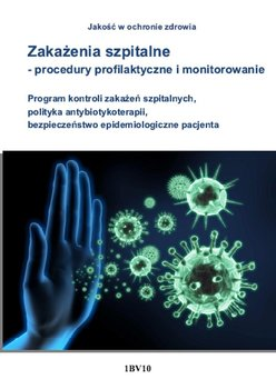 Zakażenia szpitalne. Procedury profilaktyczne i monitorowanie. Program kontroli zakażeń szpitalnych, polityka antybiotykoterapii, bezpieczeństwo epidemiologiczne pacjenta - Błażejczyk Anna
