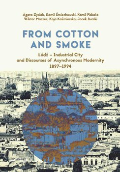 From Cotton and Smoke: Łódź – Industrial City and Discourses of Asynchronous Modernity 1897-1994 - Opracowanie zbiorowe