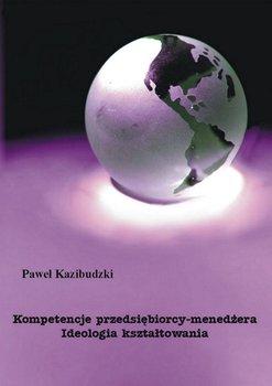 Kompetencje przedsiębiorcy-menedżera. Ideologia kształtowania - Kazibudzki Paweł