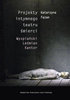 Projekty intymnego teatru śmierci. Wyspiański, Leśmian, Kantor - Fazan Katarzyna