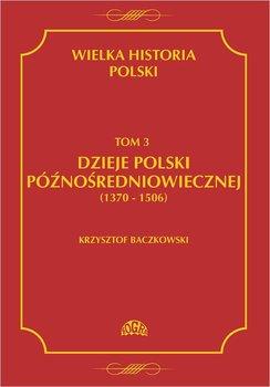 Dzieje Polski późnośredniowiecznej 1370-1506. Wielka historia Polski. Tom 3 - Baczkowski Krzysztof