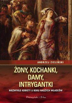 Żony, kochanki, damy, intrygantki. Niezwykłe kobiety u boku naszych władców - Zieliński Andrzej