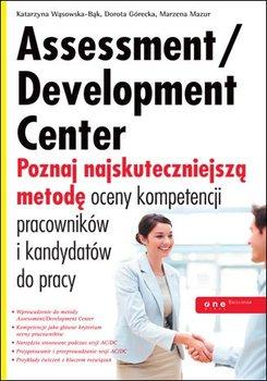 Assessment/Development Center. Poznaj najskuteczniejszą metodę oceny kompetencji pracowników i kandydatów do pracy - Wąsowska-Bąk Katarzyna, Górecka Dorota, Mazur Marzena