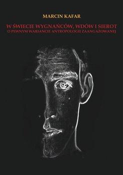 W świecie wygnańców, wdów i sierot. O pewnym wariancie antropologii zaangażowanej - Kafar Marcin