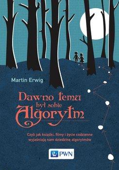 Dawno temu był sobie algorytm. Czyli jak książki, filmy i życie codzienne wyjaśniają nam dziedzinę algorytmów - Erwig Martin