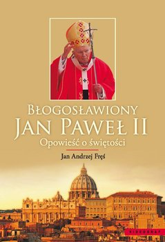 Błogosławiony Jan Paweł II. Opowieść o świętości - Fręś Jan