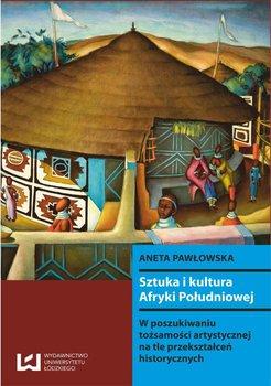 Sztuka i kultura Afryki Południowej. W poszukiwaniu tożsamości artystycznej na tle przekształceń historycznych - Pawłowska Aneta