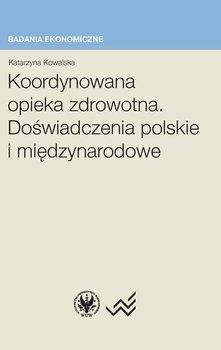 Koordynowana opieka zdrowotna. Doświadczenia polskie i międzynarodowe - Kowalska Katarzyna
