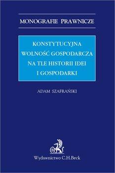 Konstytucyjna wolność gospodarcza na tle historii idei i gospodarki - Szafrański Adam