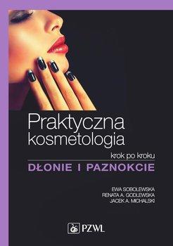 Praktyczna kosmetologia krok po kroku. Dłonie i paznokcie - Sobolewska Ewa, Godlewska Renata, Michalski Jacek