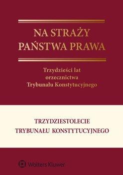 Na straży państwa prawa. Trzydzieści lat orzecznictwa Trybunału Konstytucyjnego - Garlicki Leszek, Derlatka Marta, Wiącek Marcin