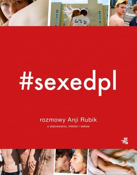 SEXEDPL. Rozmowy Anji Rubik o dojrzewaniu, miłości i seksie - Rubik Anja