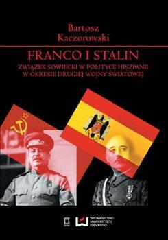 Franco i Stalin. Związek Sowiecki w polityce Hiszpanii w okresie drugiej wojny światowej - Kaczorowski Bartosz