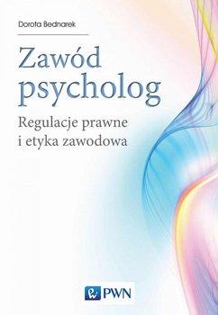 Zawód: psycholog. Regulacje prawne i etyka zawodowa - Bednarek Dorota