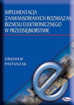 Implementacja zaawansowanych rozwiązań biznesu elektronicznego w przedsiębiorstwie - Pastuszak Zbigniew