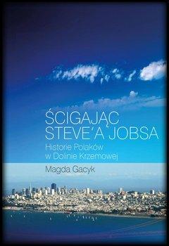 Ścigając Steve'a Jobsa. Historie Polaków w Dolinie Krzemowej - Gacyk Magda