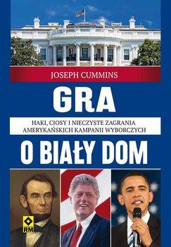 Gra o Biały Dom. Haki, ciosy i nieczyste zagrania amerykańskich kampanii wyborczych - Cummins Joseph