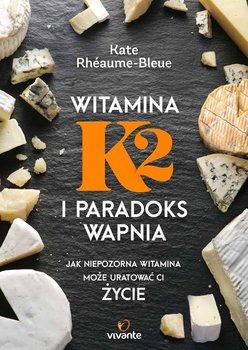 Witamina K2 i paradoks wapnia. Jak niepozorna witamina może uratować ci życie - Bleue-Rheaume Kate