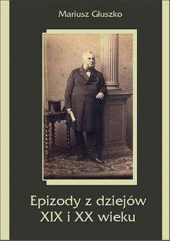 Epizody z dziejów XIX i XX wieku - Głuszko Mariusz