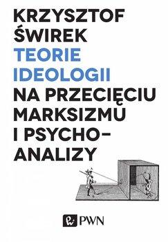 Teorie ideologii na przecięciu marksizmu i psychoanalizy - Świrek Krzysztof