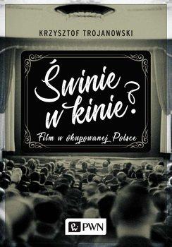Świnie w kinie? Film w okupowanej Polsce - Trojanowski Krzysztof