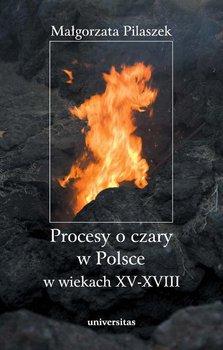Procesy o czary w Polsce w wiekach XV–XVIII - Pilaszek Małgorzata